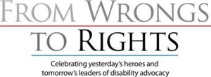 "The logo of the ""From Wrongs to Rights"" logo uses the tagline, ""Celebrating yesterday's heroes and tomorrow's leaders of disability advocacy."""